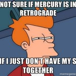 its the latter- mercury-retrograde
